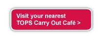 Visit your nearest Tops Carry Out Cafe >
